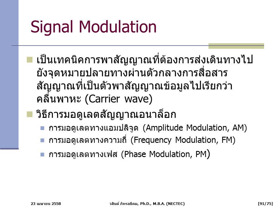 23 เมษายน 2558 วสันต์ ภัทรอธิคม, Ph.D., M.B.A. (NECTEC) [91/75] Signal Modulation เป็นเทคนิคการพาสัญญาณที่ต้องการส่งเดินทางไป ยังจุดหมายปลายทางผ่านตัว