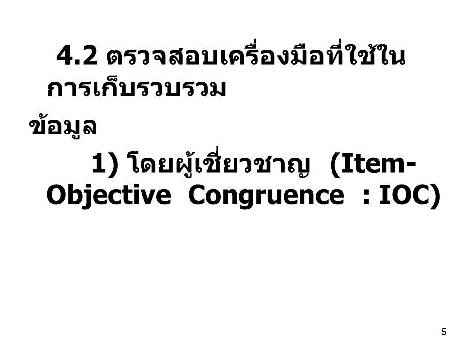 5 4.2 ตรวจสอบเครื่องมือที่ใช้ใน การเก็บรวบรวม ข้อมูล 1) โดยผู้เชี่ยวชาญ (Item- Objective Congruence : IOC)