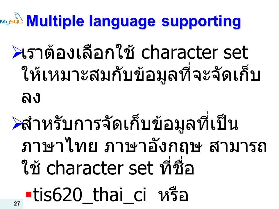 27 Multiple language supporting  เราต้องเลือกใช้ character set ให้เหมาะสมกับข้อมูลที่จะจัดเก็บ ลง  สำหรับการจัดเก็บข้อมูลที่เป็น ภาษาไทย ภาษาอังกฤษ สามารถ ใช้ character set ที่ชื่อ  tis620_thai_ci หรือ  Utf8_unicode_ci