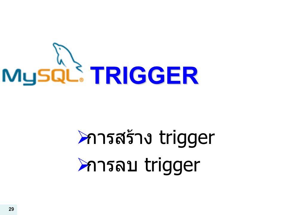29 TRIGGER  การสร้าง trigger  การลบ trigger
