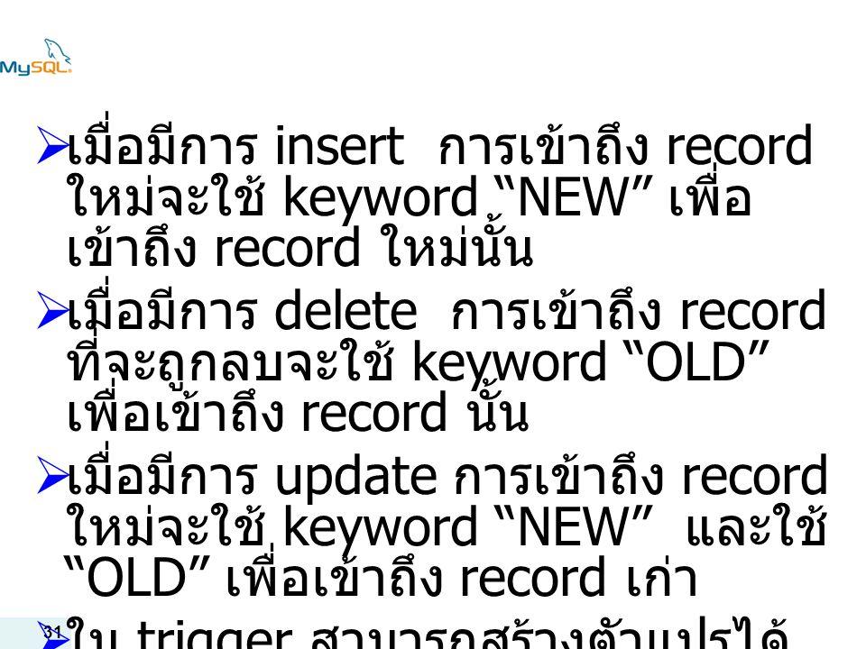 31  เมื่อมีการ insert การเข้าถึง record ใหม่จะใช้ keyword NEW เพื่อ เข้าถึง record ใหม่นั้น  เมื่อมีการ delete การเข้าถึง record ที่จะถูกลบจะใช้ keyword OLD เพื่อเข้าถึง record นั้น  เมื่อมีการ update การเข้าถึง record ใหม่จะใช้ keyword NEW และใช้ OLD เพื่อเข้าถึง record เก่า  ใน trigger สามารถสร้างตัวแปรได้ โดยใช้ @ นำหน้าชื่อตัวแปร