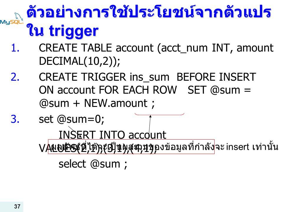37 ตัวอย่างการใช้ประโยชน์จากตัวแปร ใน trigger  CREATE TABLE account (acct_num INT, amount DECIMAL(10,2));  CREATE TRIGGER ins_sum BEFORE INSERT ON account FOR EACH ROW SET @sum = @sum + NEW.amount ;  set @sum=0; INSERT INTO account VALUES(2,1),(3,1),(4,1); select @sum ; ผลลัพธ์ที่ได้จะเป็นผลรวมของข้อมูลที่กำลังจะ insert เท่านั้น