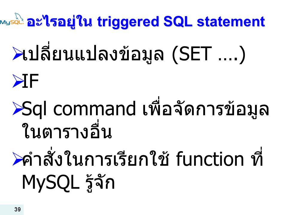 39 อะไรอยู่ใน triggered SQL statement  เปลี่ยนแปลงข้อมูล (SET ….)  IF  Sql command เพื่อจัดการข้อมูล ในตารางอื่น  คำสั่งในการเรียกใช้ function ที่ MySQL รู้จัก