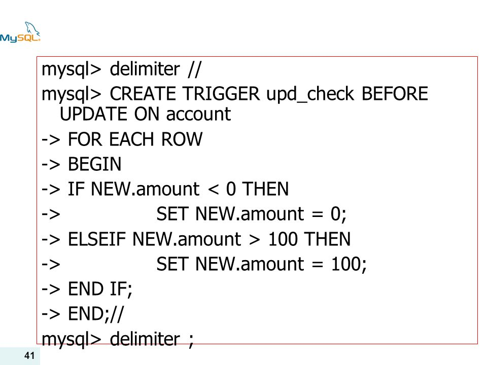 41 mysql> delimiter // mysql> CREATE TRIGGER upd_check BEFORE UPDATE ON account -> FOR EACH ROW -> BEGIN -> IF NEW.amount < 0 THEN -> SET NEW.amount =