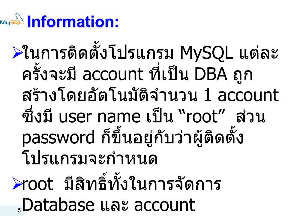 5 Information:  ในการติดตั้งโปรแกรม MySQL แต่ละ ครั้งจะมี account ที่เป็น DBA ถูก สร้างโดยอัตโนมัติจำนวน 1 account ซึ่งมี user name เป็น root ส่วน password ก็ขึ้นอยู่กับว่าผู้ติดตั้ง โปรแกรมจะกำหนด  root มีสิทธิ์ทั้งในการจัดการ Database และ account