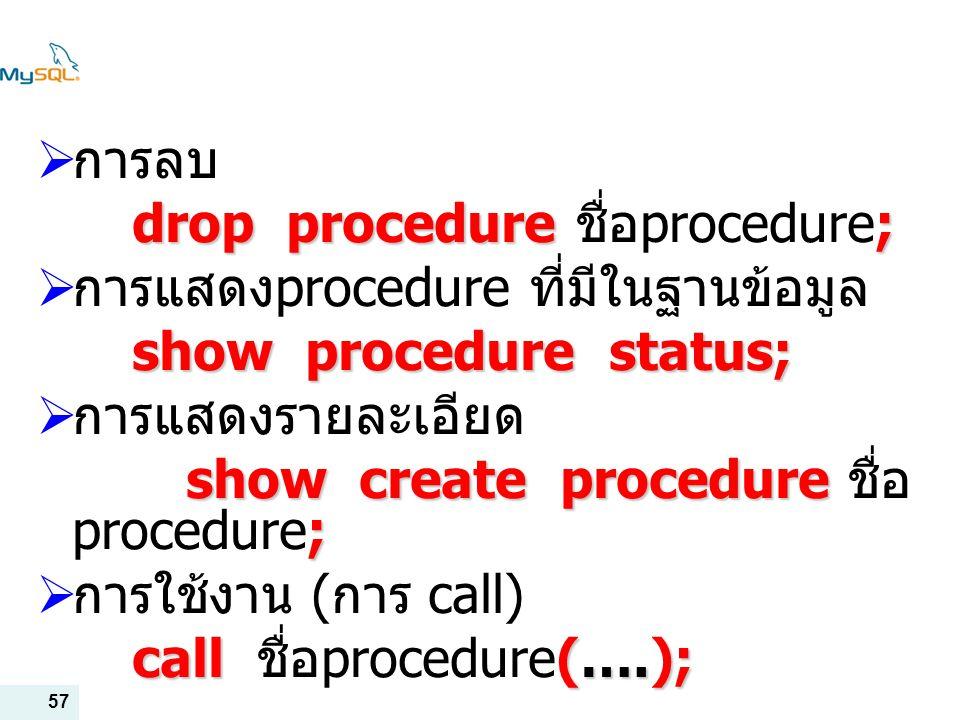 57  การลบ drop procedure; drop procedure ชื่อ procedure;  การแสดง procedure ที่มีในฐานข้อมูล show procedure status;  การแสดงรายละเอียด show create procedure ; show create procedure ชื่อ procedure;  การใช้งาน ( การ call) call (….); call ชื่อ procedure(….);