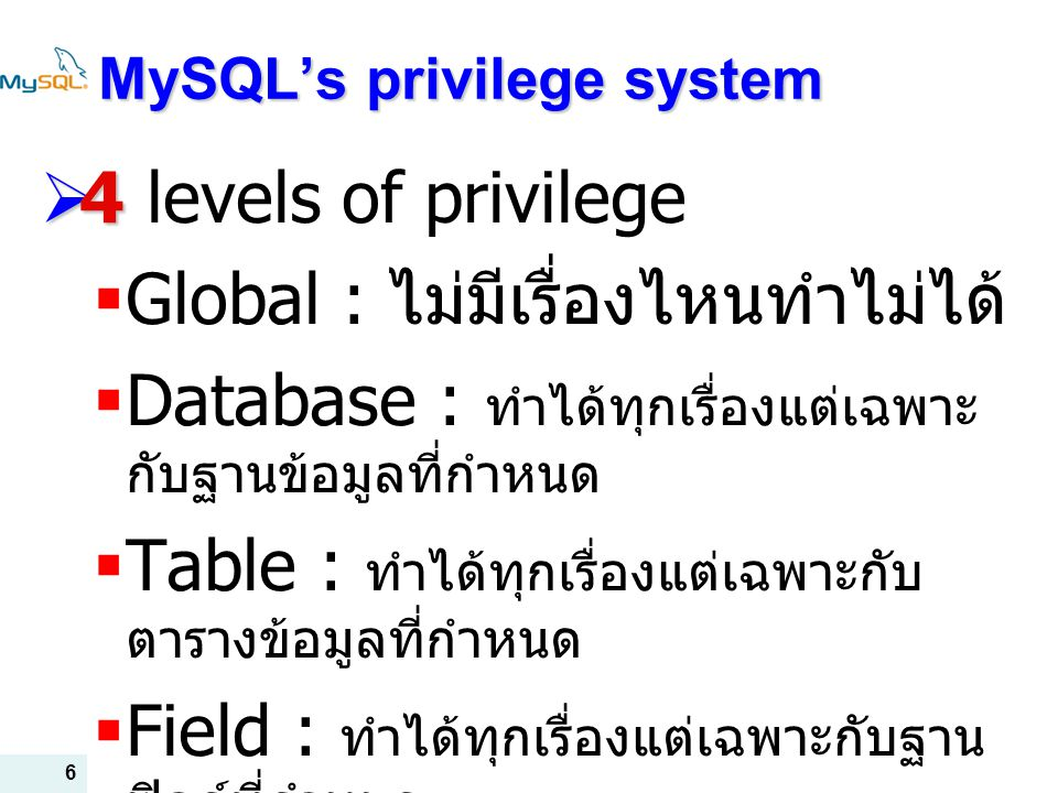 6 MySQL's privilege system  4  4 levels of privilege  Global : ไม่มีเรื่องไหนทำไม่ได้  Database : ทำได้ทุกเรื่องแต่เฉพาะ กับฐานข้อมูลที่กำหนด  Table : ทำได้ทุกเรื่องแต่เฉพาะกับ ตารางข้อมูลที่กำหนด  Field : ทำได้ทุกเรื่องแต่เฉพาะกับฐาน ฟิลด์ที่กำหนด