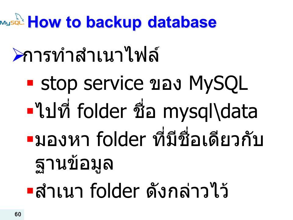 60 How to backup database  การทำสำเนาไฟล์  stop service ของ MySQL  ไปที่ folder ชื่อ mysql\data  มองหา folder ที่มีชื่อเดียวกับ ฐานข้อมูล  สำเนา folder ดังกล่าวไว้