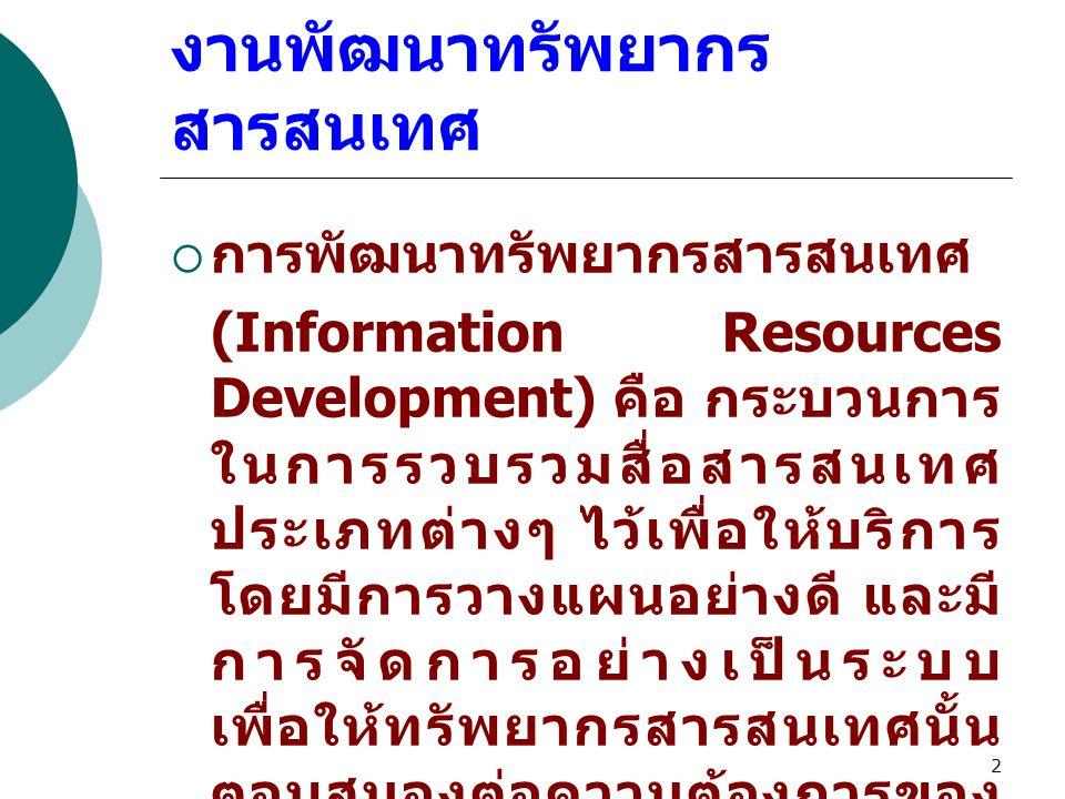 2 งานพัฒนาทรัพยากร สารสนเทศ  การพัฒนาทรัพยากรสารสนเทศ (Information Resources Development) คือ กระบวนการ ในการรวบรวมสื่อสารสนเทศ ประเภทต่างๆ ไว้เพื่อให้บริการ โดยมีการวางแผนอย่างดี และมี การจัดการอย่างเป็นระบบ เพื่อให้ทรัพยากรสารสนเทศนั้น ตอบสนองต่อความต้องการของ ผู้ใช้