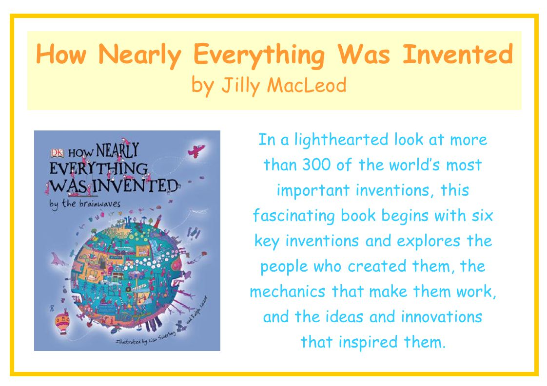 How Nearly Everything Was Invented by Jilly MacLeod In a lighthearted look at more than 300 of the world's most important inventions, this fascinating
