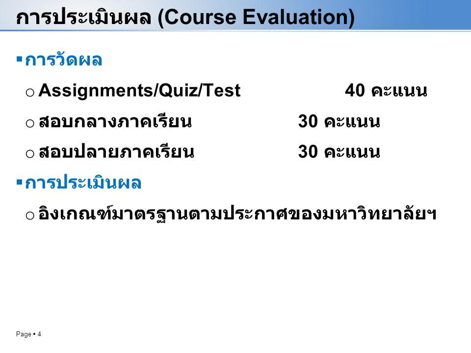 Page  4 การประเมินผล (Course Evaluation)  การวัดผล o Assignments/Quiz/Test40 คะแนน o สอบกลางภาคเรียน 30 คะแนน o สอบปลายภาคเรียน 30 คะแนน  การประเมินผล o อิงเกณฑ์มาตรฐานตามประกาศของมหาวิทยาลัยฯ