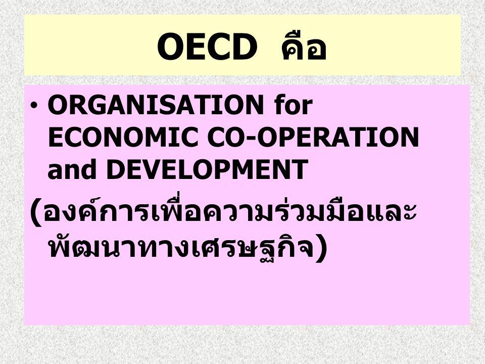 OECD คือ ORGANISATION for ECONOMIC CO-OPERATION and DEVELOPMENT ( องค์การเพื่อความร่วมมือและ พัฒนาทางเศรษฐกิจ )