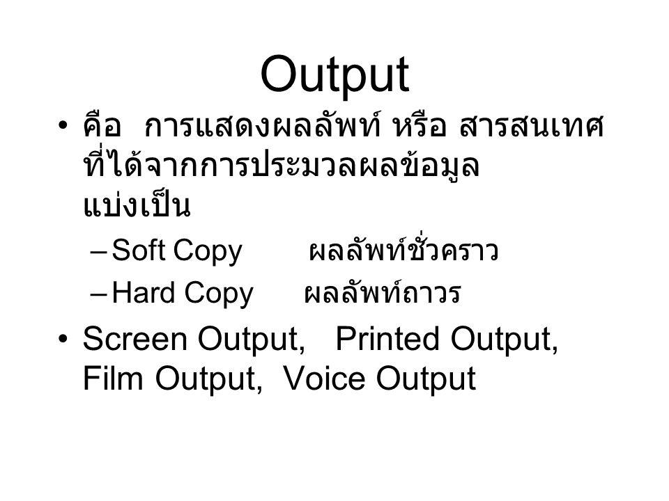 Output คือ การแสดงผลลัพท์ หรือ สารสนเทศ ที่ได้จากการประมวลผลข้อมูล แบ่งเป็น –Soft Copy ผลลัพท์ชั่วคราว –Hard Copy ผลลัพท์ถาวร Screen Output, Printed Output, Film Output, Voice Output