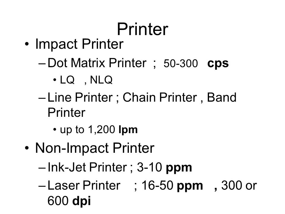 Printer Impact Printer –Dot Matrix Printer ; 50-300 cps LQ, NLQ –Line Printer ; Chain Printer, Band Printer up to 1,200 lpm Non-Impact Printer –Ink-Jet Printer ; 3-10 ppm –Laser Printer ; 16-50 ppm, 300 or 600 dpi