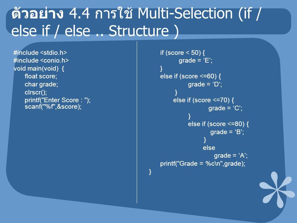 ตัวอย่าง 4.4 การใช้ Multi-Selection (if / else if / else.. Structure ) if (score < 50) { grade = 'E'; } else if (score <=60) { grade = 'D'; } else if