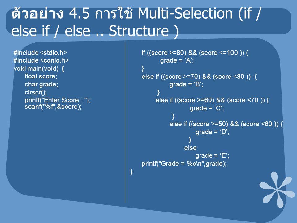 ตัวอย่าง 4.5 การใช้ Multi-Selection (if / else if / else.. Structure ) if ((score >=80) && (score <=100 )) { grade = 'A'; } else if ((score >=70) && (