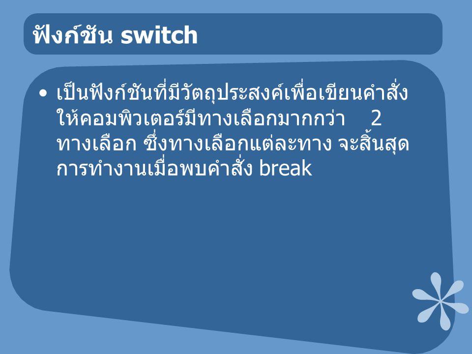 ฟังก์ชัน switch เป็นฟังก์ชันที่มีวัตถุประสงค์เพื่อเขียนคำสั่ง ให้คอมพิวเตอร์มีทางเลือกมากกว่า 2 ทางเลือก ซึ่งทางเลือกแต่ละทาง จะสิ้นสุด การทำงานเมื่อพบคำสั่ง break