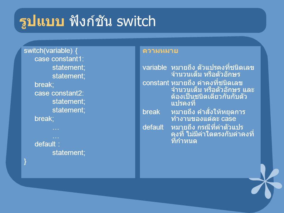 รูปแบบ ฟังก์ชัน switch switch(variable) { case constant1: statement; break; case constant2: statement; break; … default : statement; } ความหมาย variab