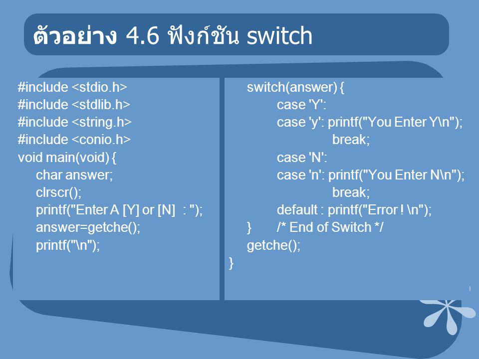 ตัวอย่าง 4.6 ฟังก์ชัน switch #include void main(void) { char answer; clrscr(); printf( Enter A [Y] or [N] : ); answer=getche(); printf( \n ); switch(answer) { case Y : case y : printf( You Enter Y\n ); break; case N : case n : printf( You Enter N\n ); break; default : printf( Error .