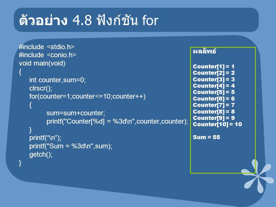 ตัวอย่าง 4.8 ฟังก์ชัน for #include void main(void) { int counter,sum=0; clrscr(); for(counter=1;counter<=10;counter++) { sum=sum+counter; printf(