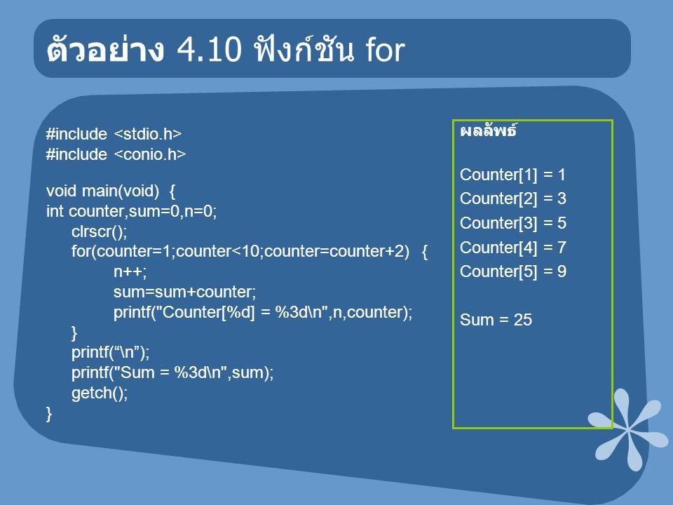 ตัวอย่าง 4.10 ฟังก์ชัน for #include void main(void) { int counter,sum=0,n=0; clrscr(); for(counter=1;counter<10;counter=counter+2) { n++; sum=sum+coun