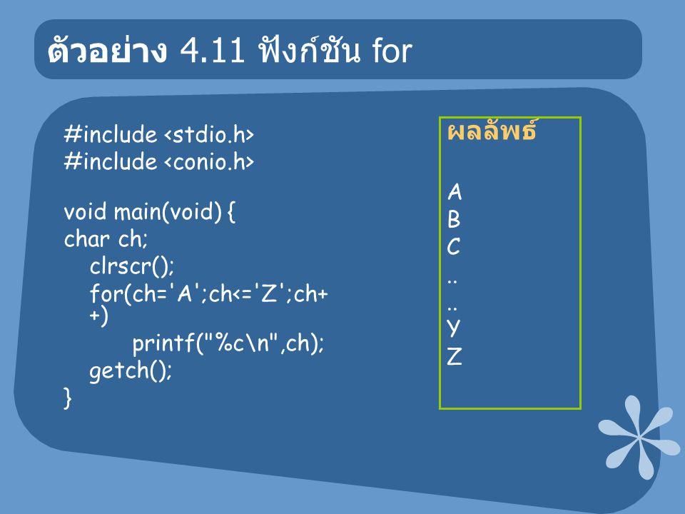 ตัวอย่าง 4.11 ฟังก์ชัน for #include void main(void) { char ch; clrscr(); for(ch= A ;ch<= Z ;ch+ +) printf( %c\n ,ch); getch(); } ผลลัพธ์ A B C..