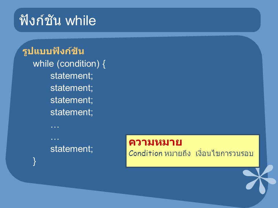 ฟังก์ชัน while รูปแบบฟังก์ชัน while (condition) { statement; … statement; } ความหมาย Condition หมายถึง เงื่อนไขการวนรอบ