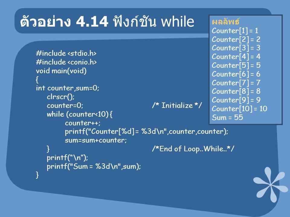ตัวอย่าง 4.14 ฟังก์ชัน while #include void main(void) { int counter,sum=0; clrscr(); counter=0; /* Initialize */ while (counter<10) { counter++; printf( Counter[%d] = %3d\n ,counter,counter); sum=sum+counter; } /*End of Loop..While..*/ printf( \n ); printf( Sum = %3d\n ,sum); } ผลลัพธ์ Counter[1] = 1 Counter[2] = 2 Counter[3] = 3 Counter[4] = 4 Counter[5] = 5 Counter[6] = 6 Counter[7] = 7 Counter[8] = 8 Counter[9] = 9 Counter[10] = 10 Sum = 55