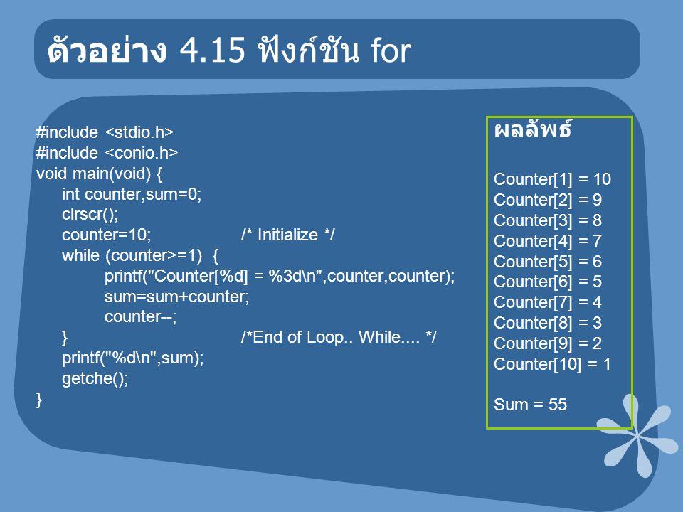 ตัวอย่าง 4.15 ฟังก์ชัน for #include void main(void) { int counter,sum=0; clrscr(); counter=10; /* Initialize */ while (counter>=1) { printf(