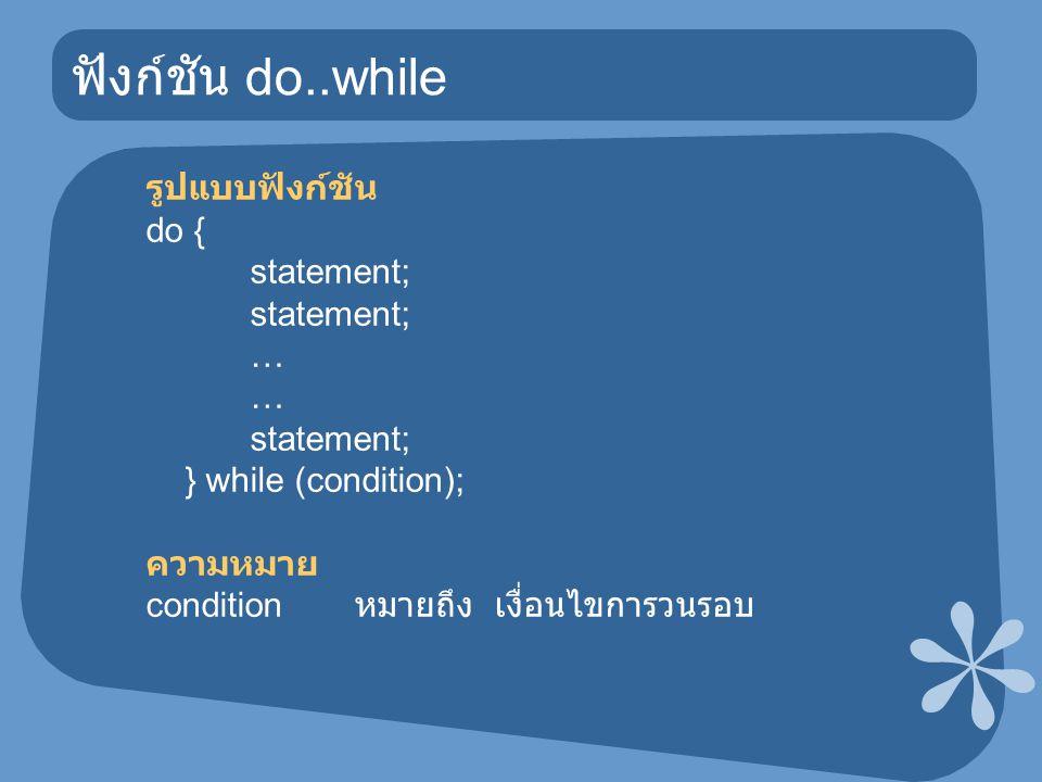 ฟังก์ชัน do..while รูปแบบฟังก์ชัน do { statement; … statement; } while (condition); ความหมาย condition หมายถึง เงื่อนไขการวนรอบ