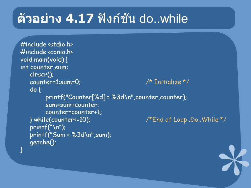 ตัวอย่าง 4.17 ฟังก์ชัน do..while #include void main(void) { int counter,sum; clrscr(); counter=1;sum=0; /* Initialize */ do { printf(