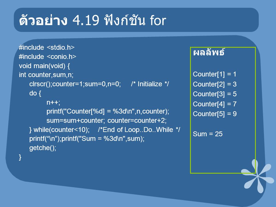 ตัวอย่าง 4.19 ฟังก์ชัน for #include void main(void) { int counter,sum,n; clrscr();counter=1;sum=0,n=0; /* Initialize */ do { n++; printf( Counter[%d] = %3d\n ,n,counter); sum=sum+counter; counter=counter+2; } while(counter<10); /*End of Loop..Do..While */ printf( \n );printf( Sum = %3d\n ,sum); getche(); } ผลลัพธ์ Counter[1] = 1 Counter[2] = 3 Counter[3] = 5 Counter[4] = 7 Counter[5] = 9 Sum = 25