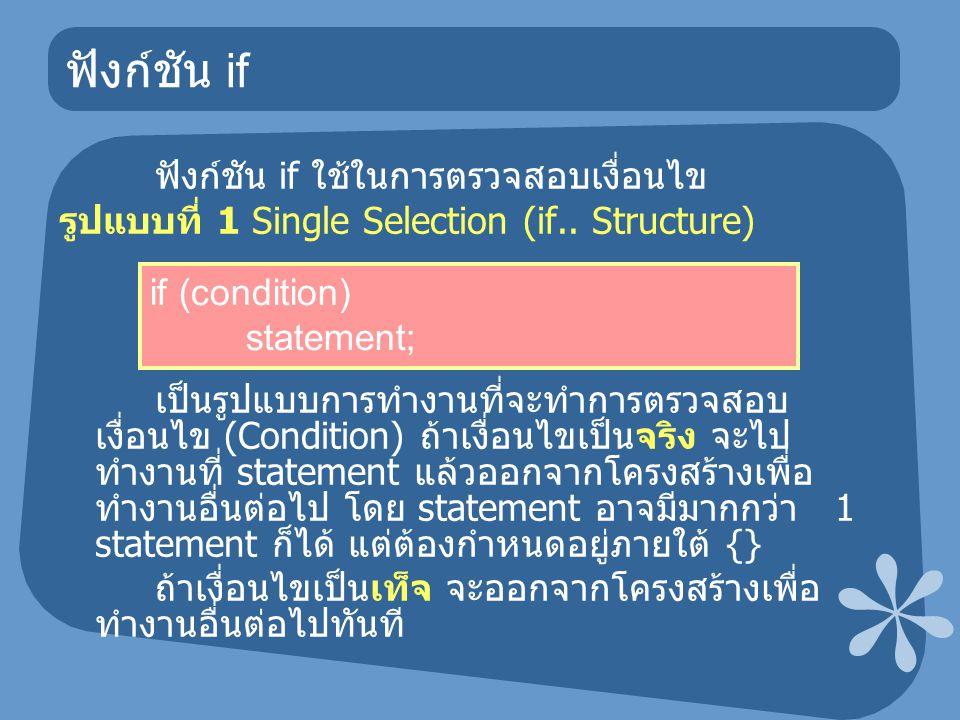 ฟังก์ชัน if ฟังก์ชัน if ใช้ในการตรวจสอบเงื่อนไข รูปแบบที่ 1 Single Selection (if.. Structure) เป็นรูปแบบการทำงานที่จะทำการตรวจสอบ เงื่อนไข (Condition)