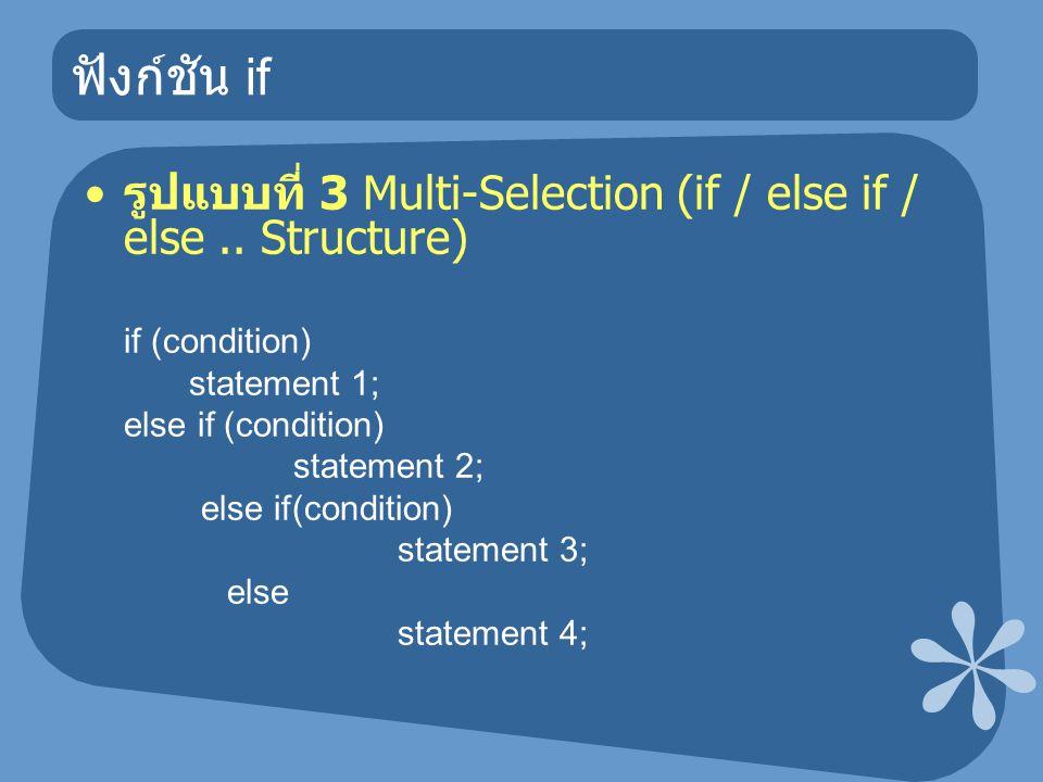 ฟังก์ชัน if รูปแบบที่ 3 Multi-Selection (if / else if / else.. Structure) if (condition) statement 1; else if (condition) statement 2; else if(conditi