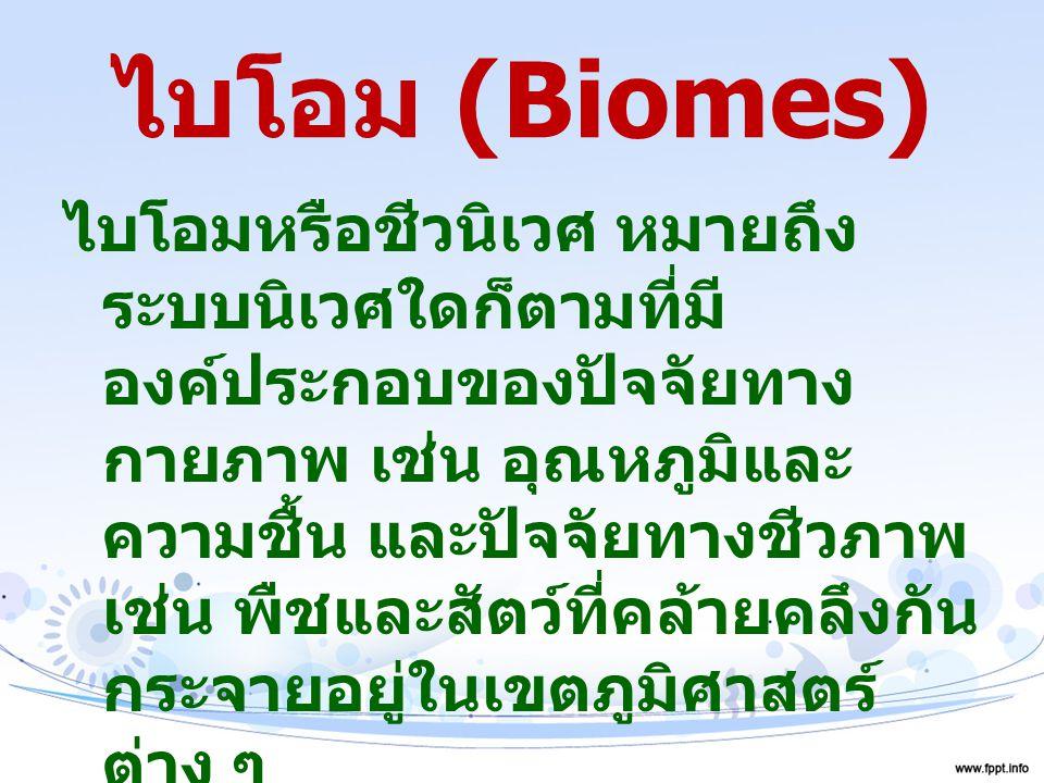 ไบโอม (Biomes) ไบโอมหรือชีวนิเวศ หมายถึง ระบบนิเวศใดก็ตามที่มี องค์ประกอบของปัจจัยทาง กายภาพ เช่น อุณหภูมิและ ความชื้น และปัจจัยทางชีวภาพ เช่น พืชและส