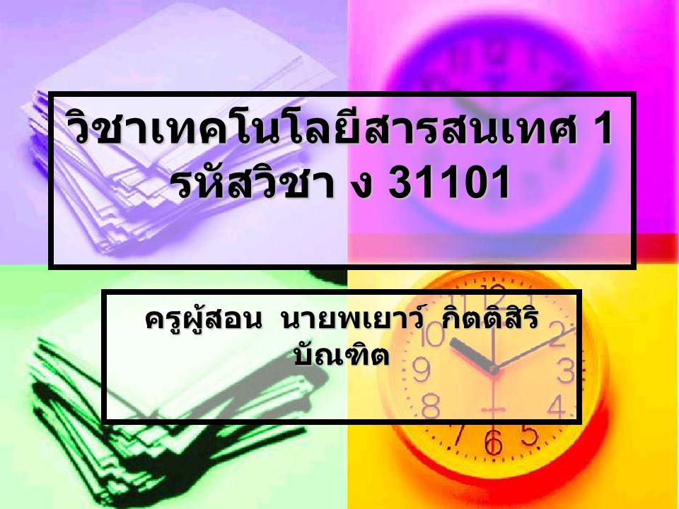 วิชาเทคโนโลยีสารสนเทศ 1 รหัสวิชา ง 31101 ครูผู้สอน นายพเยาว์ กิตติสิริ บัณฑิต