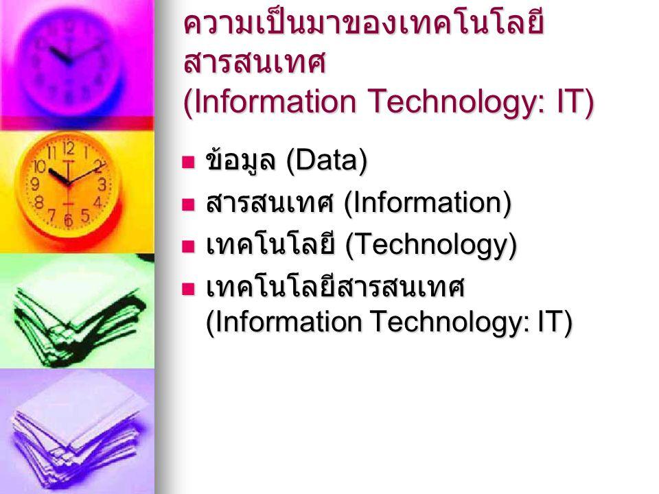 ความเป็นมาของเทคโนโลยี สารสนเทศ (Information Technology: IT) ข้อมูล (Data) ข้อมูล (Data) สารสนเทศ (Information) สารสนเทศ (Information) เทคโนโลยี (Tech