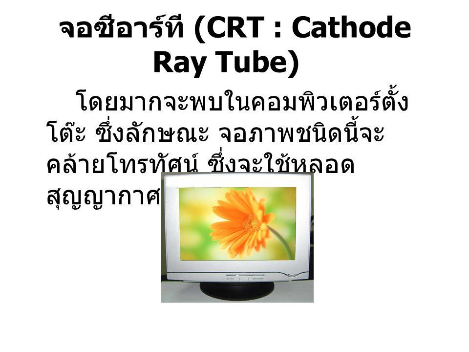 จอซีอาร์ที (CRT : Cathode Ray Tube) โดยมากจะพบในคอมพิวเตอร์ตั้ง โต๊ะ ซึ่งลักษณะ จอภาพชนิดนี้จะ คล้ายโทรทัศน์ ซึ่งจะใช้หลอด สุญญากาศ