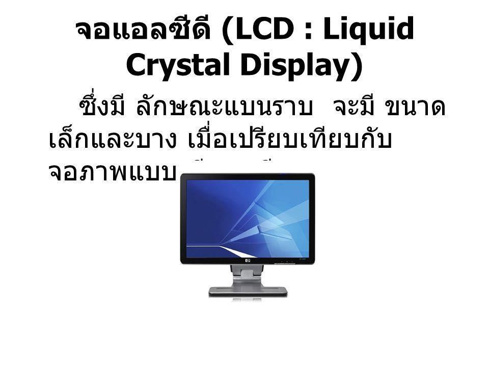 จอแอลซีดี (LCD : Liquid Crystal Display) ซึ่งมี ลักษณะแบนราบ จะมี ขนาด เล็กและบาง เมื่อเปรียบเทียบกับ จอภาพแบบ ซีแอลที