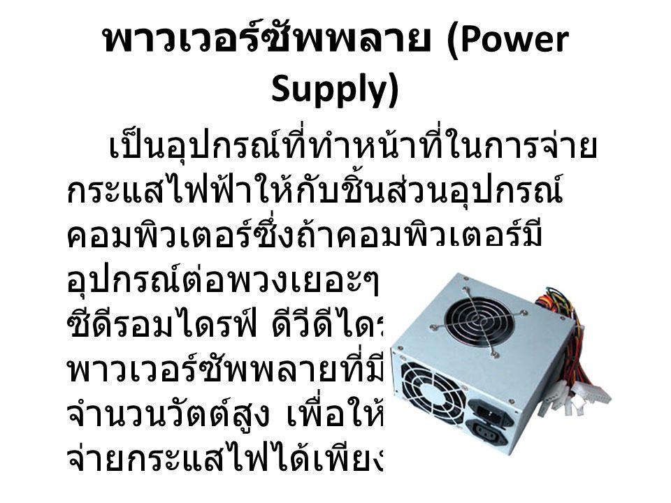 พาวเวอร์ซัพพลาย (Power Supply) เป็นอุปกรณ์ที่ทำหน้าที่ในการจ่าย กระแสไฟฟ้าให้กับชิ้นส่วนอุปกรณ์ คอมพิวเตอร์ซึ่งถ้าคอมพิวเตอร์มี อุปกรณ์ต่อพวงเยอะๆ เช่