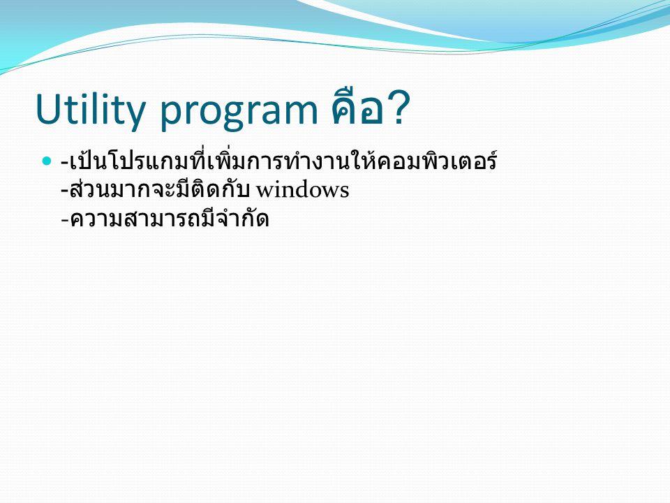 Utility program คือ ? - เป้นโปรแกมที่เพิ่มการทำงานให้คอมพิวเตอร์ - ส่วนมากจะมีติดกับ windows - ความสามารถมีจำกัด