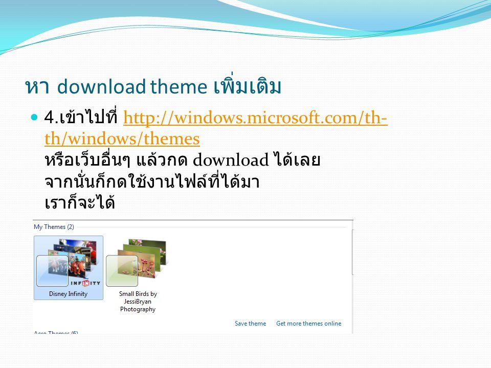 หา download theme เพิ่มเติม 4. เข้าไปที่ http://windows.microsoft.com/th- th/windows/themes หรือเว็บอื่นๆ แล้วกด download ได้เลย จากนั่นก็กดใช้งานไฟล์