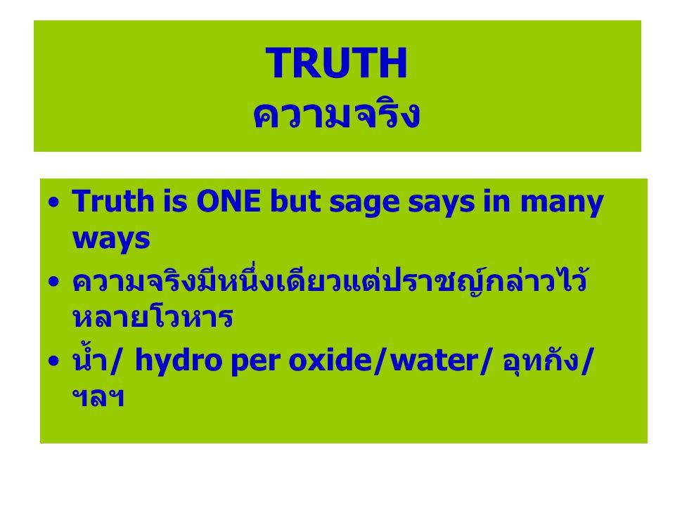 TRUTH ความจริง Truth is ONE but sage says in many ways ความจริงมีหนึ่งเดียวแต่ปราชญ์กล่าวไว้ หลายโวหาร น้ำ/ hydro per oxide/water/ อุทกัง/ ฯลฯ