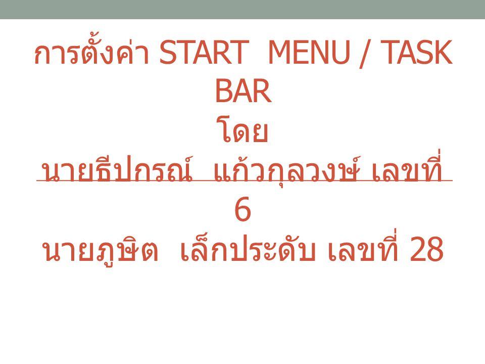 การตั้งค่า START MENU / TASK BAR โดย นายธีปกรณ์ แก้วกุลวงษ์ เลขที่ 6 นายภูษิต เล็กประดับ เลขที่ 28
