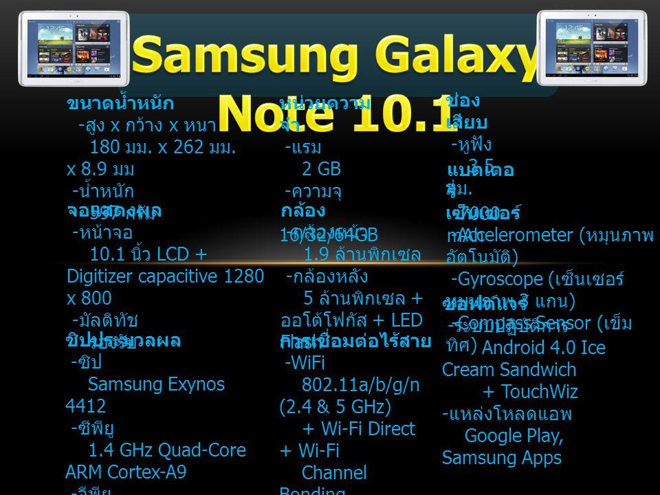 ขนาดน้ำหนัก - สูง x กว้าง x หนา 180 มม. x 262 มม. x 8.9 มม - น้ำหนัก 597 กรัม จอแสดงผล - หน้าจอ 10.1 นิ้ว LCD + Digitizer capacitive 1280 x 800 - มัลต