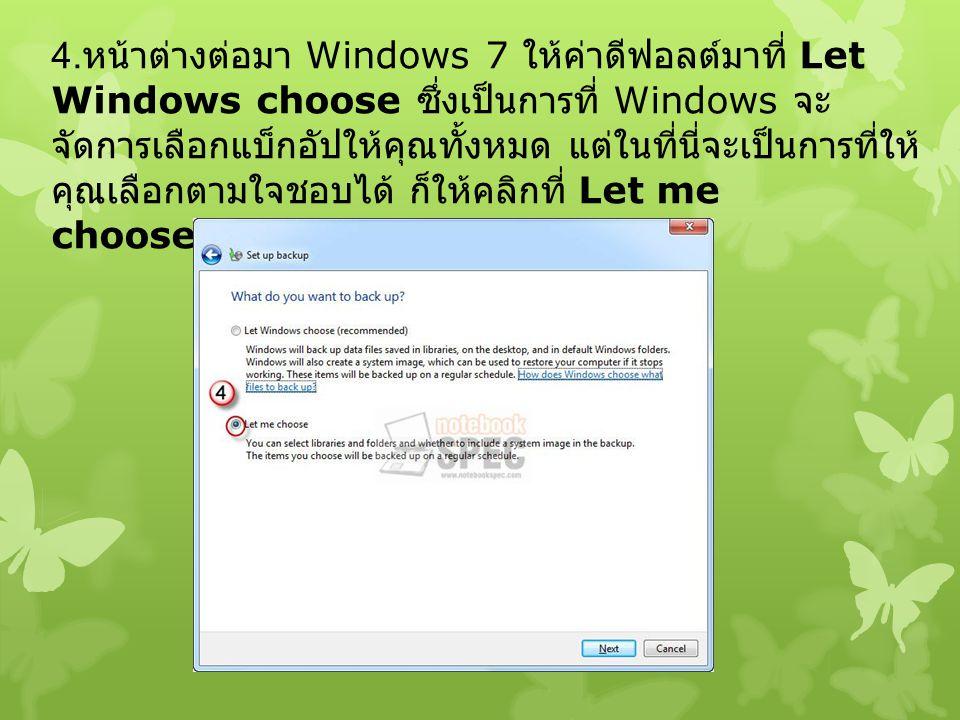 4. หน้าต่างต่อมา Windows 7 ให้ค่าดีฟอลต์มาที่ Let Windows choose ซึ่งเป็นการที่ Windows จะ จัดการเลือกแบ็กอัปให้คุณทั้งหมด แต่ในที่นี่จะเป็นการที่ให้