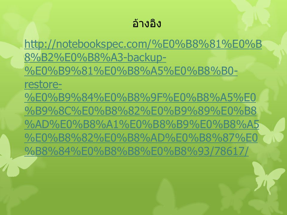 อ้างอิง http://notebookspec.com/%E0%B8%81%E0%B 8%B2%E0%B8%A3-backup- %E0%B9%81%E0%B8%A5%E0%B8%B0- restore- %E0%B9%84%E0%B8%9F%E0%B8%A5%E0 %B9%8C%E0%B8