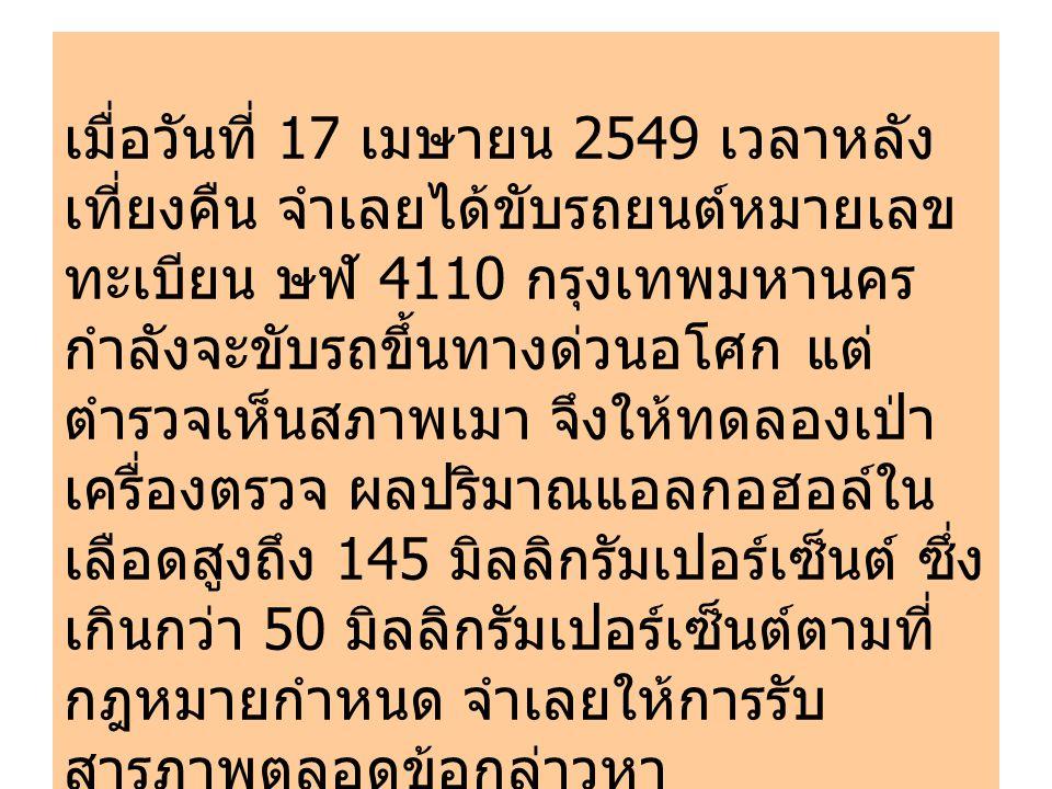 เมื่อวันที่ 17 เมษายน 2549 เวลาหลัง เที่ยงคืน จำเลยได้ขับรถยนต์หมายเลข ทะเบียน ษฬ 4110 กรุงเทพมหานคร กำลังจะขับรถขึ้นทางด่วนอโศก แต่ ตำรวจเห็นสภาพเมา จึงให้ทดลองเป่า เครื่องตรวจ ผลปริมาณแอลกอฮอล์ใน เลือดสูงถึง 145 มิลลิกรัมเปอร์เซ็นต์ ซึ่ง เกินกว่า 50 มิลลิกรัมเปอร์เซ็นต์ตามที่ กฎหมายกำหนด จำเลยให้การรับ สารภาพตลอดข้อกล่าวหา