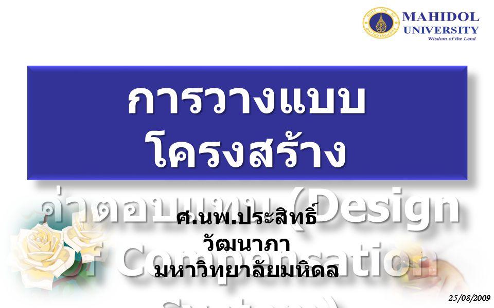 25/08/2009 การวางแบบ โครงสร้าง ค่าตอบแทน (Design of Compensation System) ศ. นพ. ประสิทธิ์ วัฒนาภา มหาวิทยาลัยมหิดล