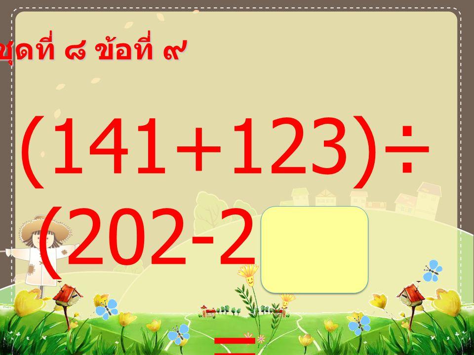 ชุดที่ ๘ ข้อที่ ๘ (73+27)× (61-56) =